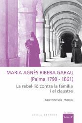 Cover for Maria Agnès Ribera Garau (Palma 1790-1861): La rebel·lió contra la família i el claustre