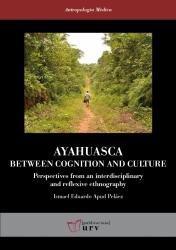 Cover for Ayahuasca: Between Cognition and Culture: Perspectives from an interdisciplinary and reflexive ethnography